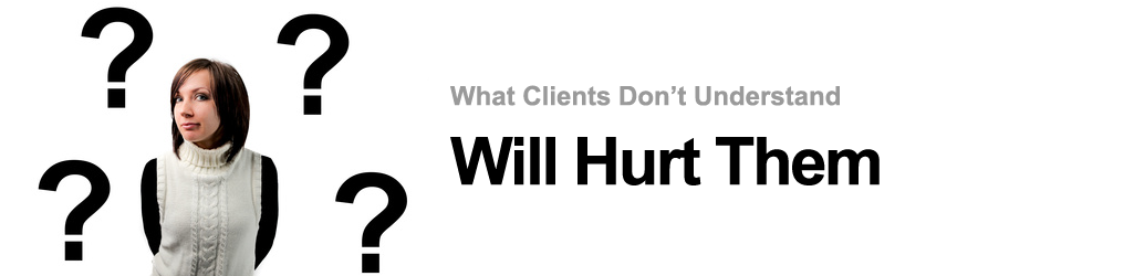 What Clients Don't Know Will Hurt Them
